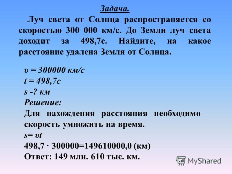 Задача. Луч света от Солнца распространяется со скоростью 300 000 км/с. До Земли луч света доходит за 498,7с. Найдите, на какое расстояние удалена Земля от Солнца. υ = 300000 км/с t = 498,7с s -? км Решение: Для нахождения расстояния необходимо скоро