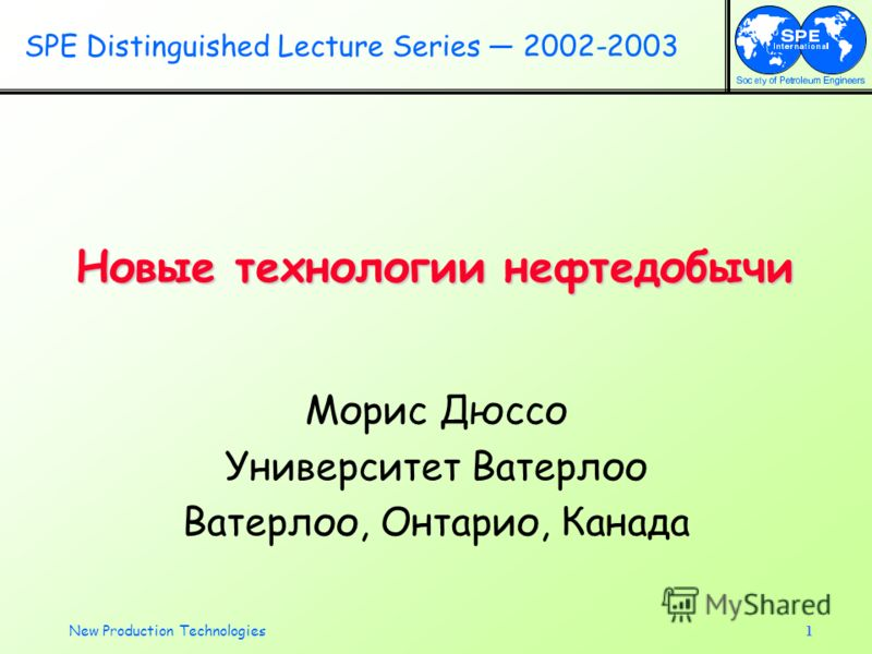 New Production Technologies1 Новые технологии нефтедобычи Морис Дюссо Университет Ватерлоо Ватерлоо, Онтарио, Канада SPE Distinguished Lecture Series 2002-2003