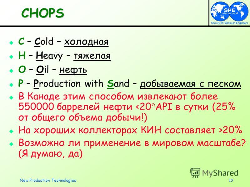 New Production Technologies15 CHOPS C – Cold – холодная H – Heavy – тяжелая O – Oil – нефть P – Production with Sand – добываемая с песком В Канаде этим способом извлекают более 550000 баррелей нефти 20% Возможно ли применение в мировом масштабе? (Я