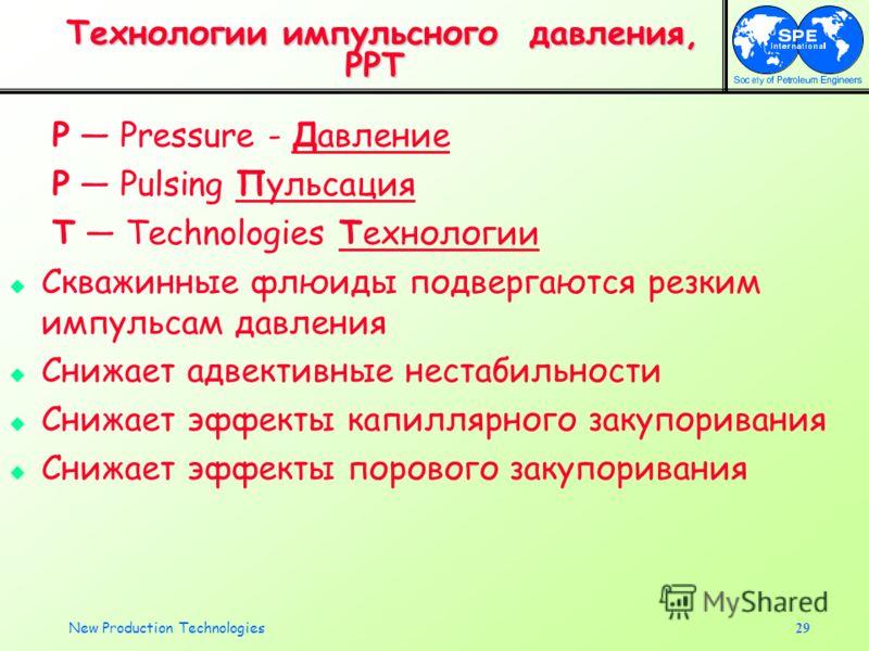 New Production Technologies29 Технологии импульсного давления, PPT Технологии импульсного давления, PPT P Pressure - Давление P Pulsing Пульсация T Technologies Технологии Скважинные флюиды подвергаются резким импульсам давления Снижает адвективные н