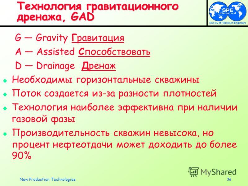 New Production Technologies36 Технология гравитационного дренажа, GAD G Gravity Гравитация A Assisted Способствовать D Drainage Дренаж Необходимы горизонтальные скважины Поток создается из-за разности плотностей Технология наиболее эффективна при нал