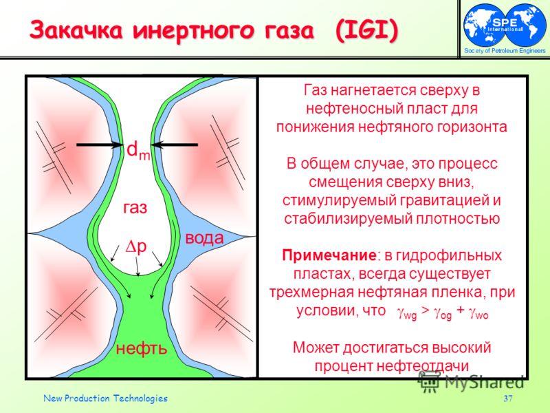 New Production Technologies37 Закачка инертного газа (IGI) dmdm нефть газ вода p В общем случае, это процесс смещения сверху вниз, стимулируемый гравитацией и стабилизируемый плотностью Примечание: в гидрофильных пластах, всегда существует трехмерная