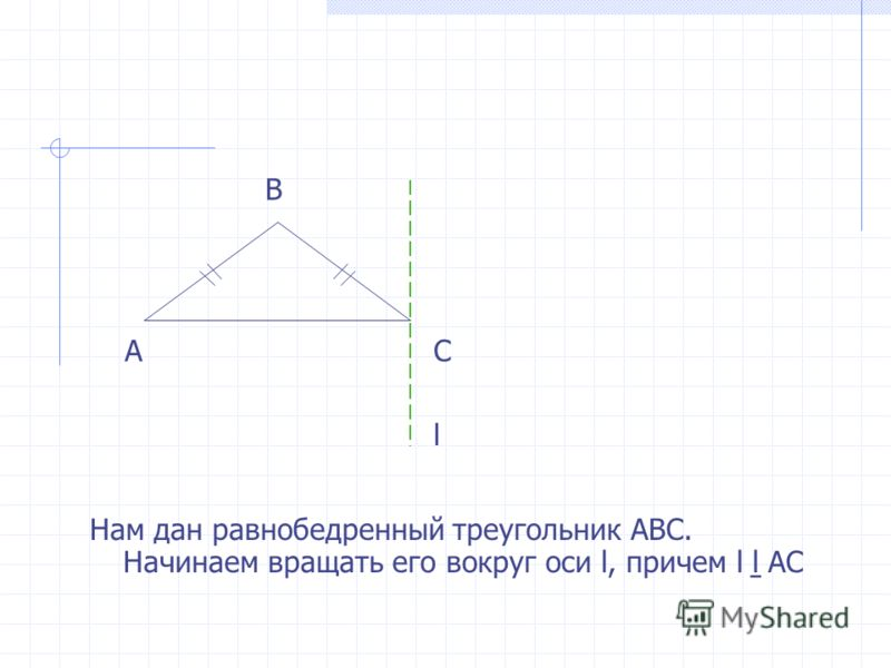 Нам дан равнобедренный треугольник АВС. Начинаем вращать его вокруг оси l, причем l АС l A B C