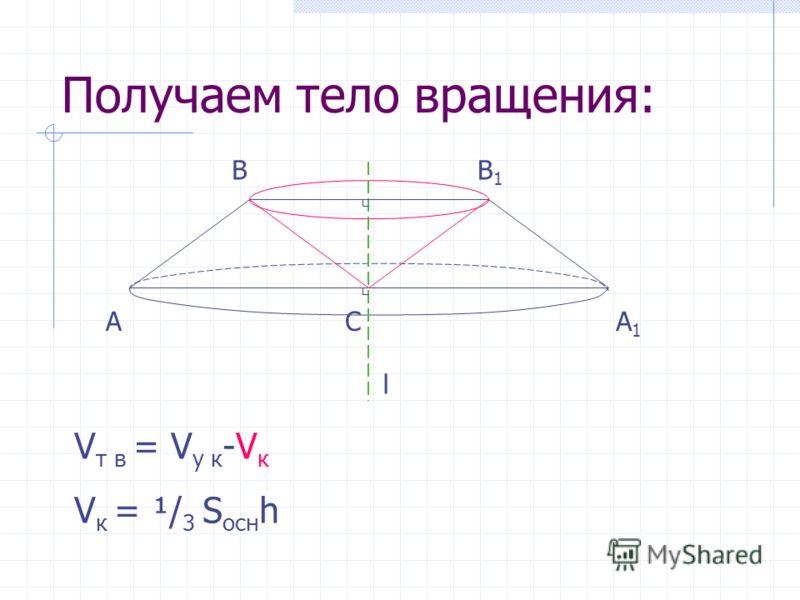 Получаем тело вращения: АА1А1 V т в = V у к -V к V к = ¹/ 3 S осн h ВВ1В1 С l
