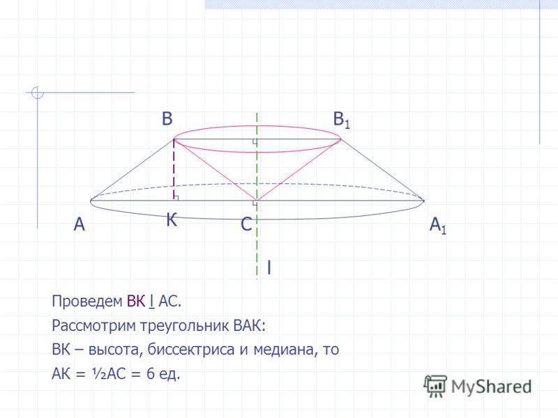 АА1А1 Проведем ВК АС. Рассмотрим треугольник ВАК: ВК – высота, биссектриса и медиана, то АК = ½АС = 6 ед. ВВ1В1 С l К