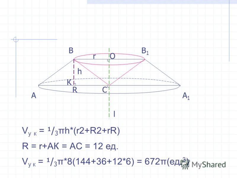 АА1А1 V у к = ¹/ 3 πh*(r2+R2+rR) R = r+AК = АС = 12 ед. V у к = ¹/ 3 π*8(144+36+12*6) = 672π(ед. 3 ) ВВ1В1 С l К h R rО