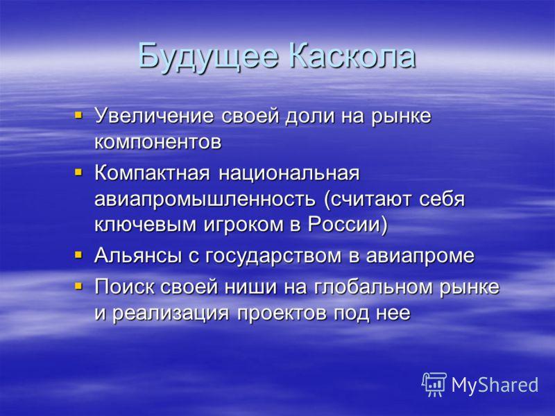 Будущее Каскола Увеличение своей доли на рынке компонентов Увеличение своей доли на рынке компонентов Компактная национальная авиапромышленность (считают себя ключевым игроком в России) Компактная национальная авиапромышленность (считают себя ключевы