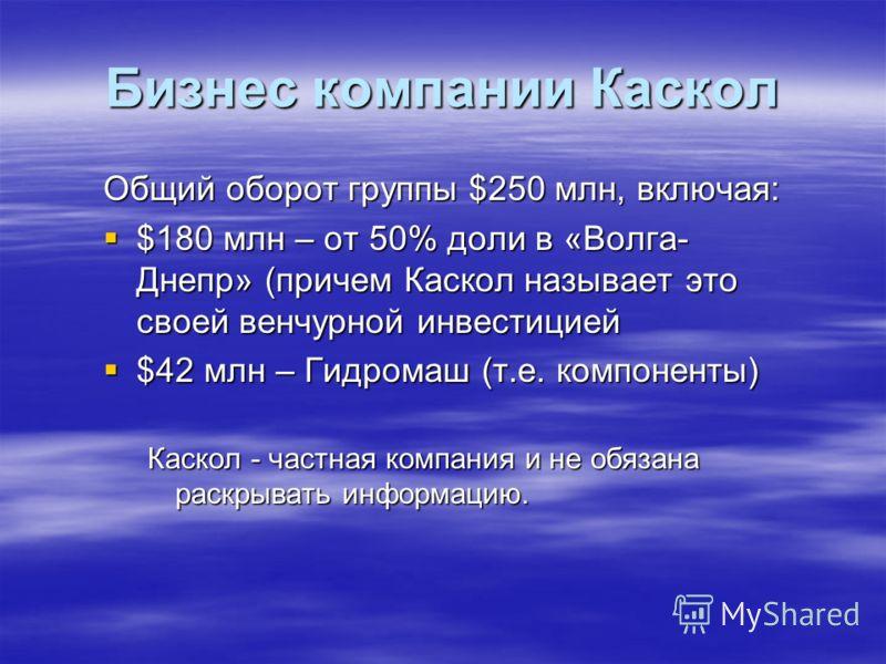 Общий оборот группы $250 млн, включая: $180 млн – от 50% доли в «Волга- Днепр» (причем Каскол называет это своей венчурной инвестицией $180 млн – от 50% доли в «Волга- Днепр» (причем Каскол называет это своей венчурной инвестицией $42 млн – Гидромаш