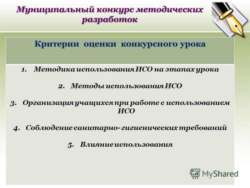 Муниципальный конкурс методических разработок Критерии оценки конкурсного урока 1.Методика использования ИСО на этапах урока 2.Методы использования ИСО 3.Организация учащихся при работе с использованием ИСО 4.Соблюдение санитарно- гигиенических требо
