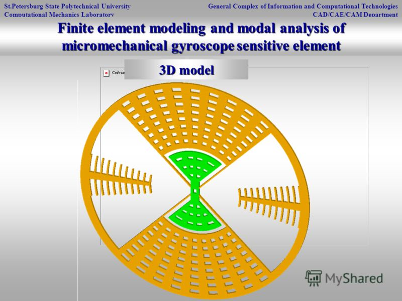 St.Petersburg State Polytechnical University Computational Mechanics Laboratory General Complex of Information and Computational Technologies CAD/CAE/CAM Department 3D model Finite element modeling and modal analysis of micromechanical gyroscope sens