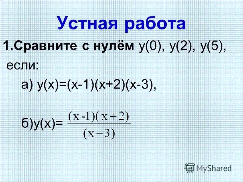 Устная работа 1.Сравните с нулём y(0), у(2), у(5), если: а) у(х)=(х-1)(х+2)(х-3), б)у(х)=