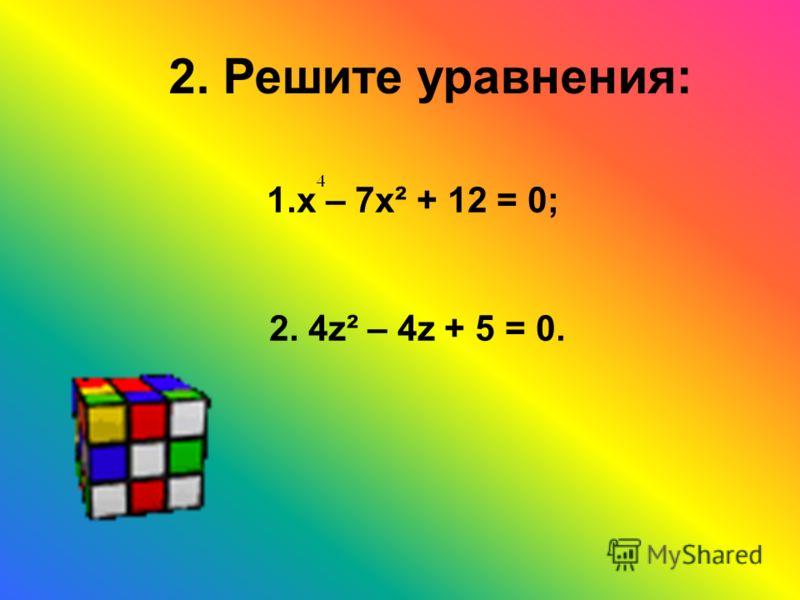 2. Решите уравнения: 1.х – 7х² + 12 = 0; 2. 4z² – 4z + 5 = 0.