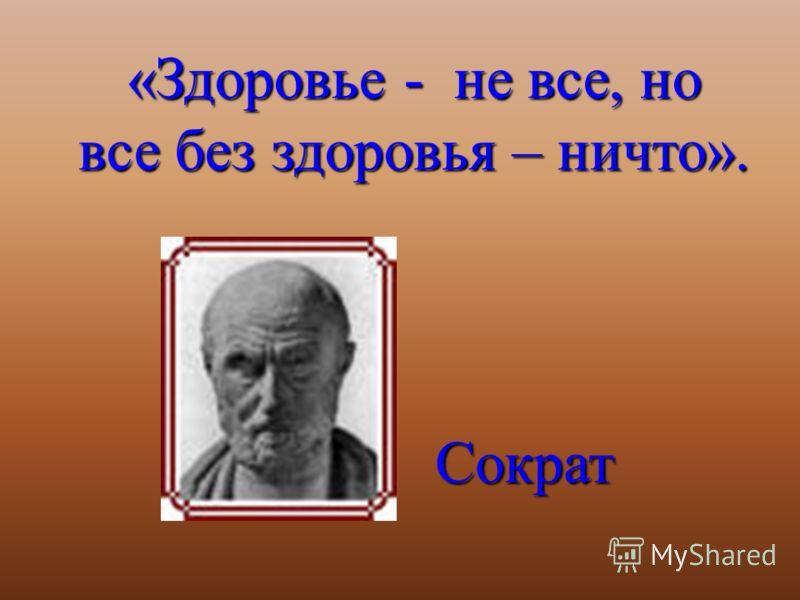 «Здоровье - не все, но все без здоровья – ничто». Сократ