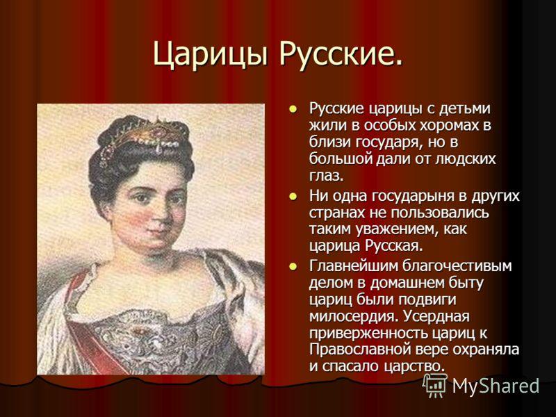 Царицы Русские. Русские царицы с детьми жили в особых хоромах в близи государя, но в большой дали от людских глаз. Русские царицы с детьми жили в особых хоромах в близи государя, но в большой дали от людских глаз. Ни одна государыня в других странах