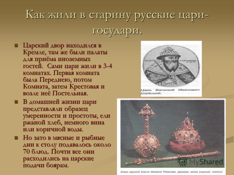 Как жили в старину русские цари- государи. Царский двор находился в Кремле, там же были палаты для приёма иноземных гостей. Сами цари жили в 3-4 комнатах. Первая комната была Переднею, потом Комната, затем Крестовая и возле неё Постельная. Царский дв