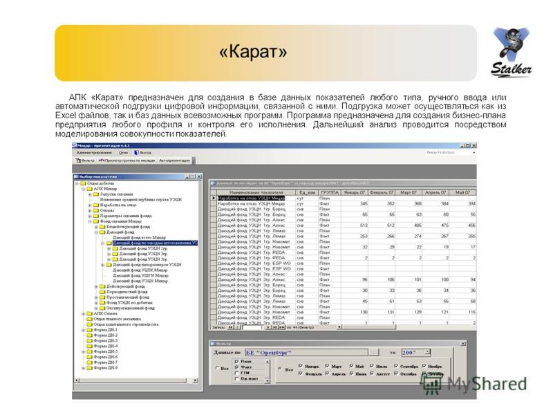 «Карат» АПК «Карат» предназначен для создания в базе данных показателей любого типа, ручного ввода или автоматической подгрузки цифровой информации, связанной с ними. Подгрузка может осуществляться как из Excel файлов, так и баз данных всевозможных п