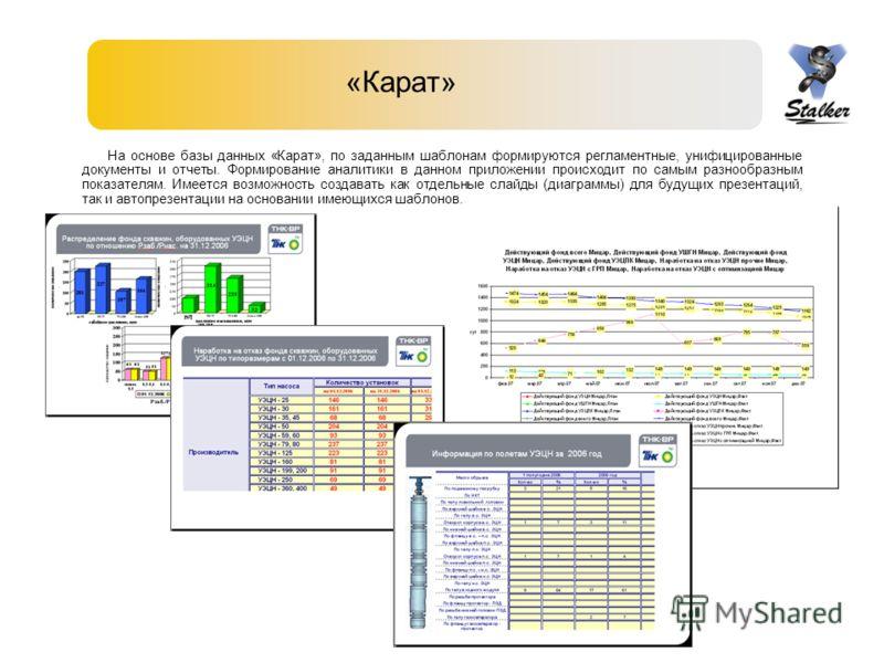 «Карат» На основе базы данных «Карат», по заданным шаблонам формируются регламентные, унифицированные документы и отчеты. Формирование аналитики в данном приложении происходит по самым разнообразным показателям. Имеется возможность создавать как отде