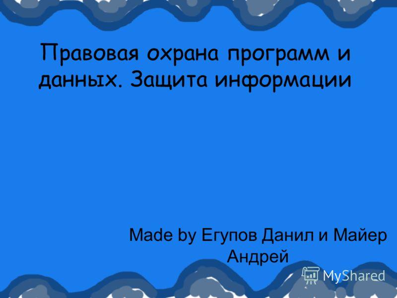 Правовая охрана программ и данных. Защита информации Made by Егупов Данил и Майер Андрей