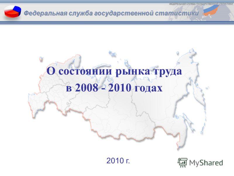 1Федеральная служба государственной статистики О состоянии рынка труда в 2008 - 2010 годах Федеральная служба государственной статистики 2010 г.