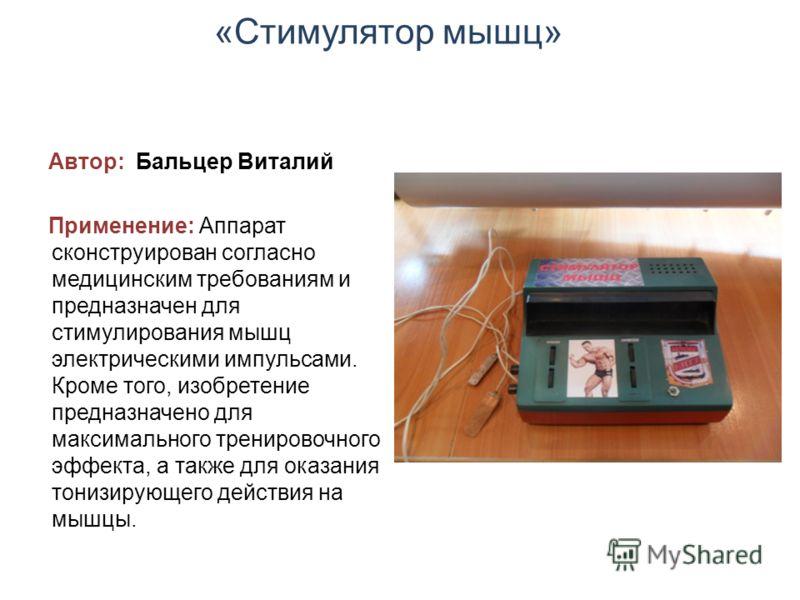 «Стимулятор мышц» Автор: Бальцер Виталий Применение: Аппарат сконструирован согласно медицинским требованиям и предназначен для стимулирования мышц электрическими импульсами. Кроме того, изобретение предназначено для максимального тренировочного эффе