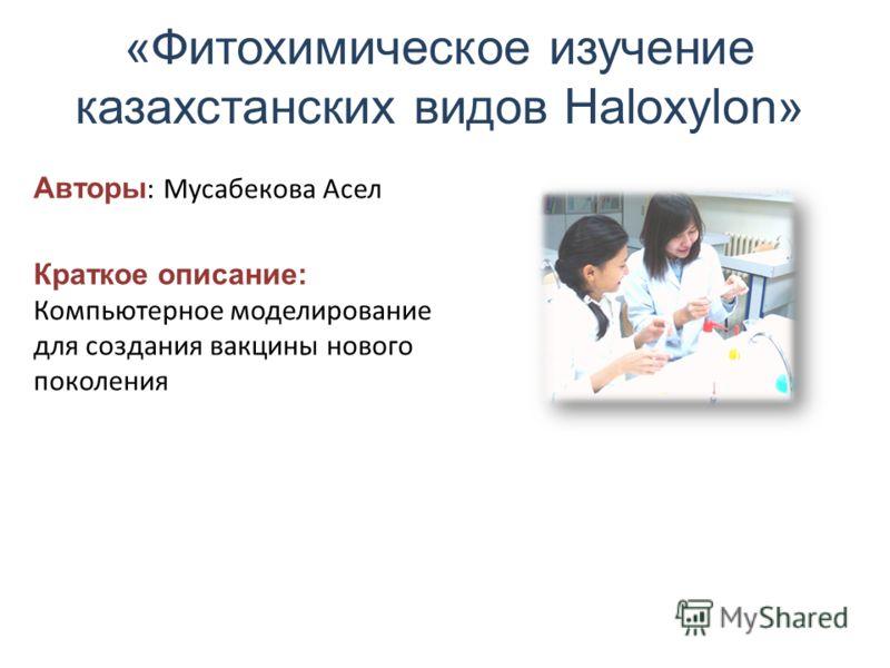 «Фитохимическое изучение казахстанских видов Haloxylon» Авторы : Мусабекова Асел Краткое описание: Компьютерное моделирование для создания вакцины нового поколения