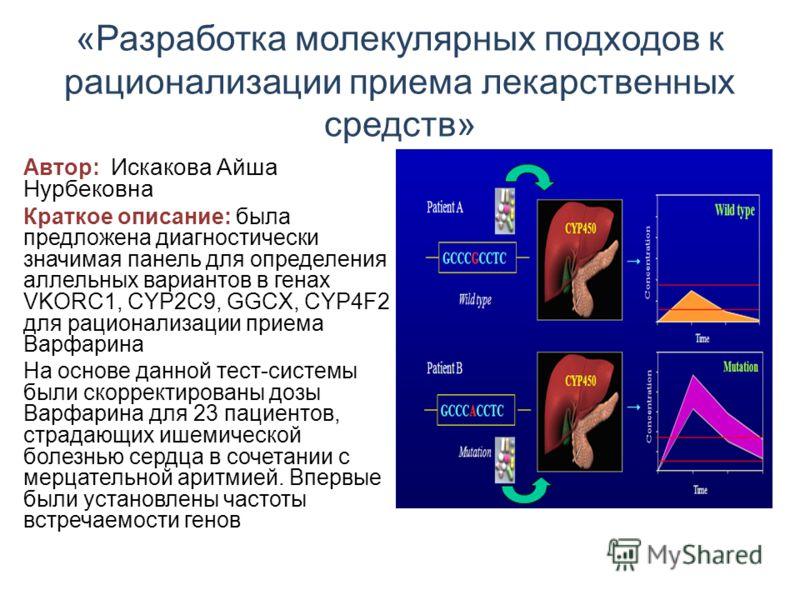 «Разработка молекулярных подходов к рационализации приема лекарственных средств» Автор: Искакова Айша Нурбековна Краткое описание: была предложена диагностически значимая панель для определения аллельных вариантов в генах VKORC1, CYP2C9, GGCX, CYP4F2