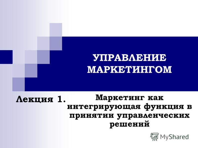 УПРАВЛЕНИЕ МАРКЕТИНГОМ Маркетинг как интегрирующая функция в принятии управленческих решений Лекция 1.