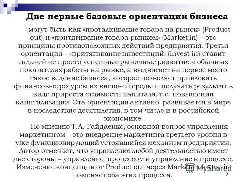 7 Две первые базовые ориентации бизнеса могут быть как «проталкивание товара на рынок» (Product out) и «притягивание товара рынком» (Market in) – это принципы противоположных действий предприятия. Третья ориентация – «притягивание инвестиций» (invest