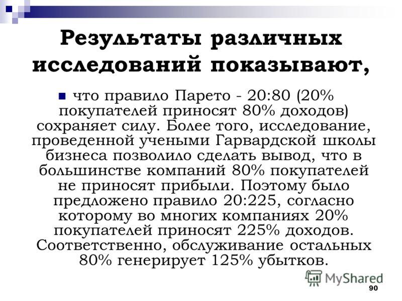 90 Результаты различных исследований показывают, что правило Парето - 20:80 (20% покупателей приносят 80% доходов) сохраняет силу. Более того, исследование, проведенной учеными Гарвардской школы бизнеса позволило сделать вывод, что в большинстве комп