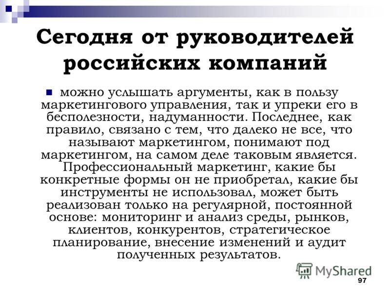 97 Сегодня от руководителей российских компаний можно услышать аргументы, как в пользу маркетингового управления, так и упреки его в бесполезности, надуманности. Последнее, как правило, связано с тем, что далеко не все, что называют маркетингом, пони