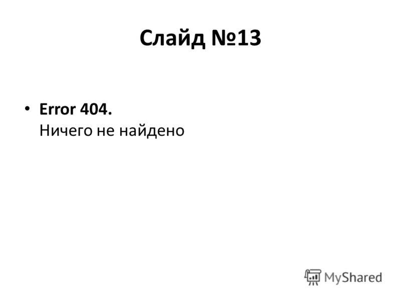 Слайд 13 Error 404. Ничего не найдено