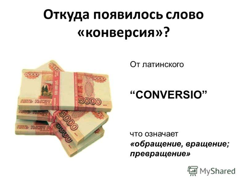 Откуда появилось слово «конверсия»? CONVERSIO От латинского что означает «обращение, вращение; превращение»