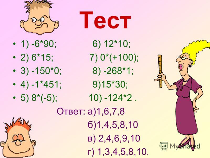 Тест 1) -6*90; 6) 12*10; 2) 6*15; 7) 0*(+100); 3) -150*0; 8) -268*1; 4) -1*451; 9)15*30; 5) 8*(-5); 10) -124*2. Ответ: а)1,6,7,8 б)1,4,5,8,10 в) 2,4,6,9,10 г) 1,3,4,5,8,10.