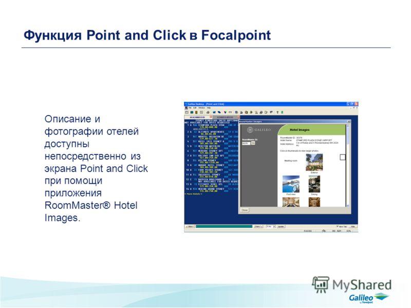 Функция Point and Click в Focalpoint Описание и фотографии отелей доступны непосредственно из экрана Point and Click при помощи приложения RoomMaster® Hotel Images.