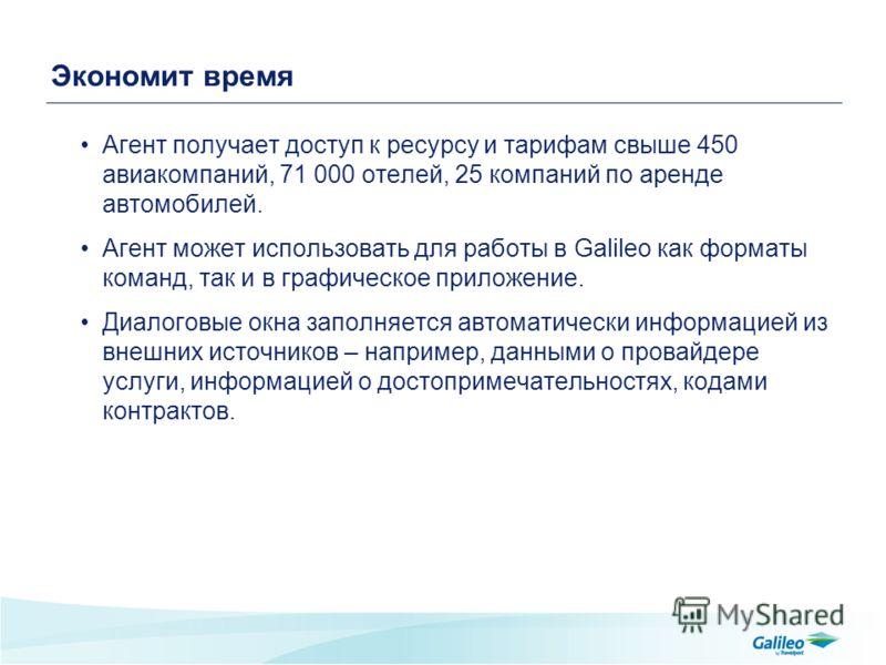 Экономит время Агент получает доступ к ресурсу и тарифам свыше 450 авиакомпаний, 71 000 отелей, 25 компаний по аренде автомобилей. Агент может использовать для работы в Galileo как форматы команд, так и в графическое приложение. Диалоговые окна запол
