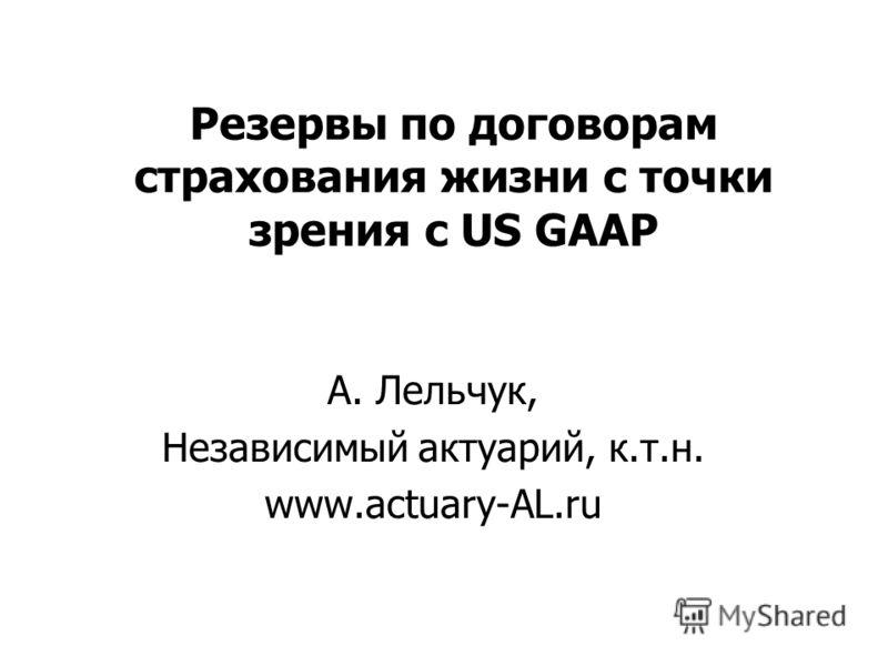 Резервы по договорам страхования жизни с точки зрения с US GAAP А. Лельчук, Независимый актуарий, к.т.н. www.actuary-AL.ru