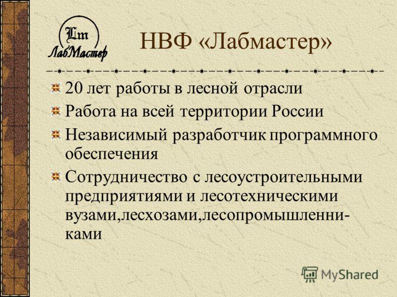 НВФ «Лабмастер» 20 лет работы в лесной отрасли Работа на всей территории России Независимый разработчик программного обеспечения Сотрудничество с лесоустроительными предприятиями и лесотехническими вузами,лесхозами,лесопромышленни- ками