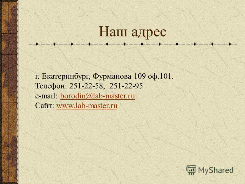 Наш адрес г. Екатеринбург, Фурманова 109 оф.101. Телефон: 251-22-58, 251-22-95 e-mail: borodin@lab-master.ruborodin@lab-master.ru Сайт: www.lab-master.ruwww.lab-master.ru