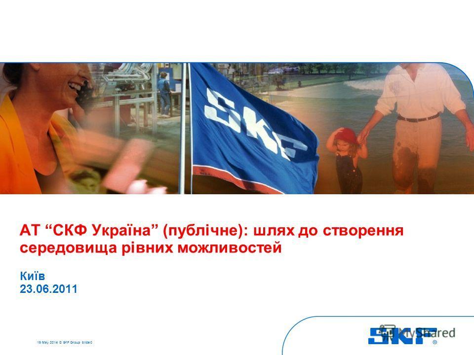 19 May 2014 © SKF Group Slide 0 АТ СКФ Україна (публічне): шлях до створення середовища рівних можливостей Київ 23.06.2011