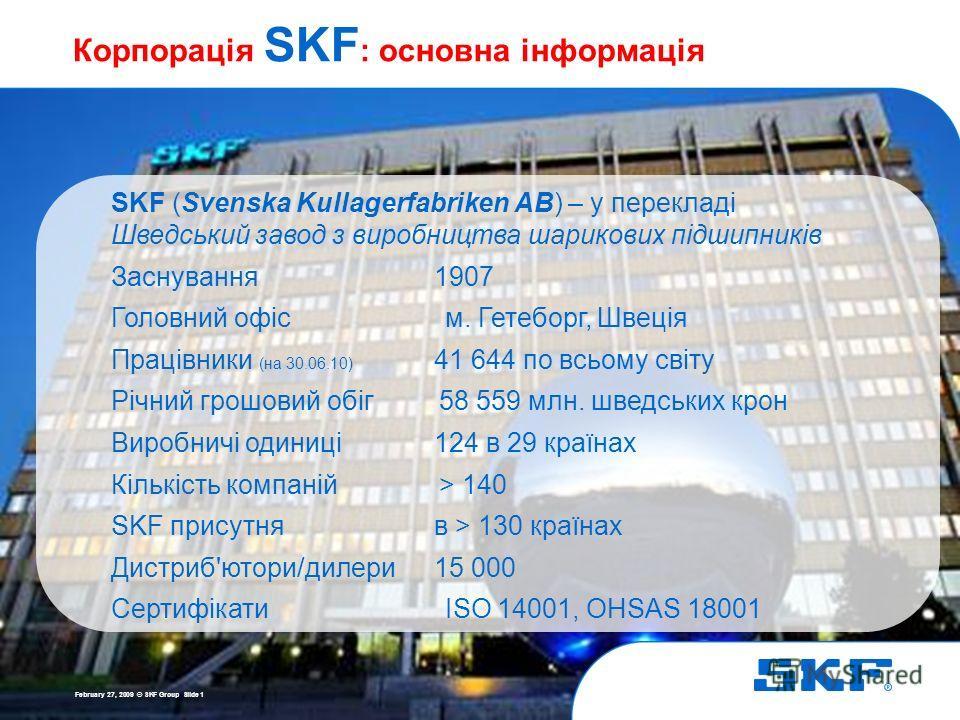 19 May 2014 © SKF Group Slide 1 Корпорація SKF : основна інформація SKF (Svenska Kullagerfabriken AB) – у перекладі Шведський завод з виробництва шарикових підшипників Заснування 1907 Головний офіс м. Гетеборг, Швеція Працівники (на 30.06.10) 41 644