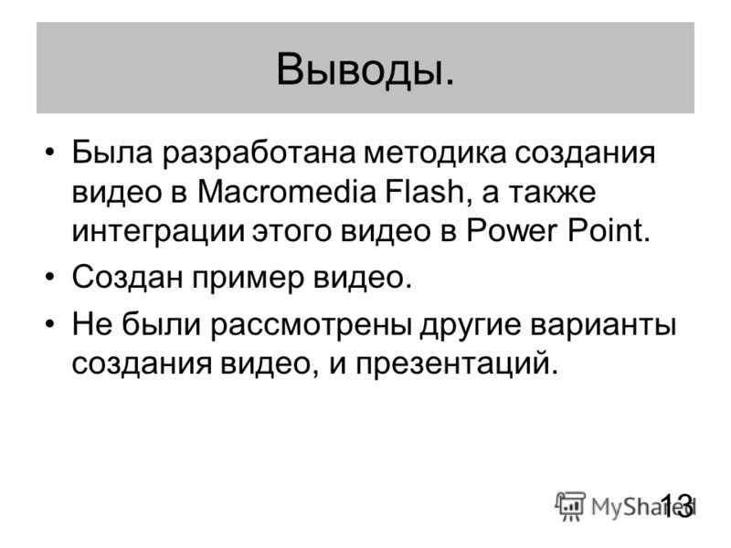 Выводы. Была разработана методика создания видео в Macromedia Flash, а также интеграции этого видео в Power Point. Создан пример видео. Не были рассмотрены другие варианты создания видео, и презентаций. 1313