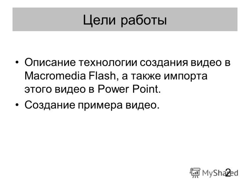 Цели работы Описание технологии создания видео в Macromedia Flash, а также импорта этого видео в Power Point. Создание примера видео. 2