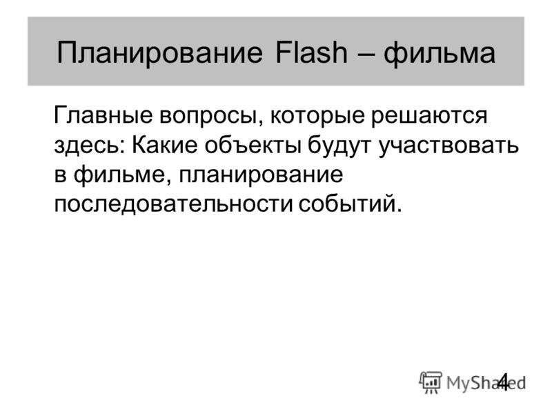 Планирование Flash – фильма Главные вопросы, которые решаются здесь: Какие объекты будут участвовать в фильме, планирование последовательности событий. 4