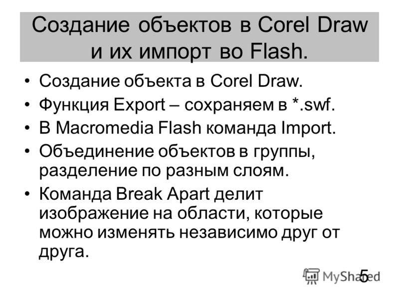 Создание объектов в Corel Draw и их импорт во Flash. Создание объекта в Corel Draw. Функция Export – сохраняем в *.swf. В Macromedia Flash команда Import. Объединение объектов в группы, разделение по разным слоям. Команда Break Apart делит изображени