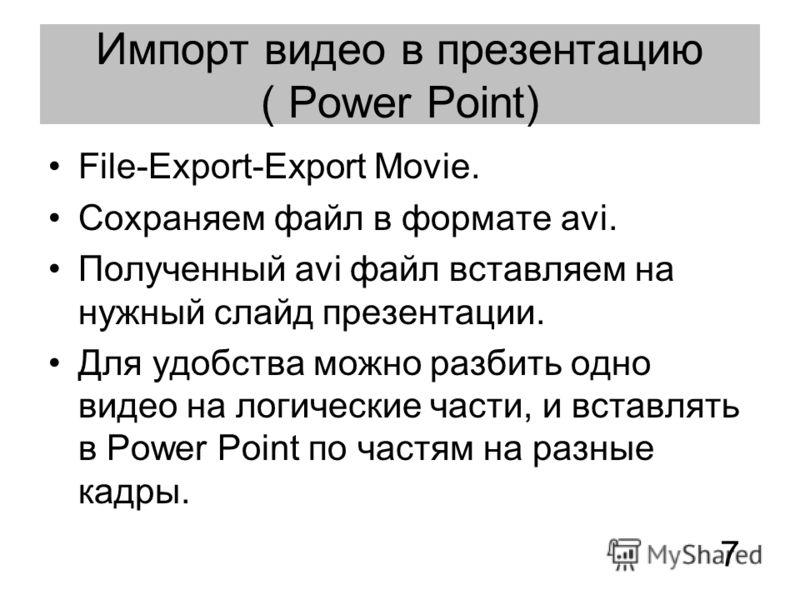 Импорт видео в презентацию ( Power Point) File-Export-Export Movie. Сохраняем файл в формате avi. Полученный avi файл вставляем на нужный слайд презентации. Для удобства можно разбить одно видео на логические части, и вставлять в Power Point по частя
