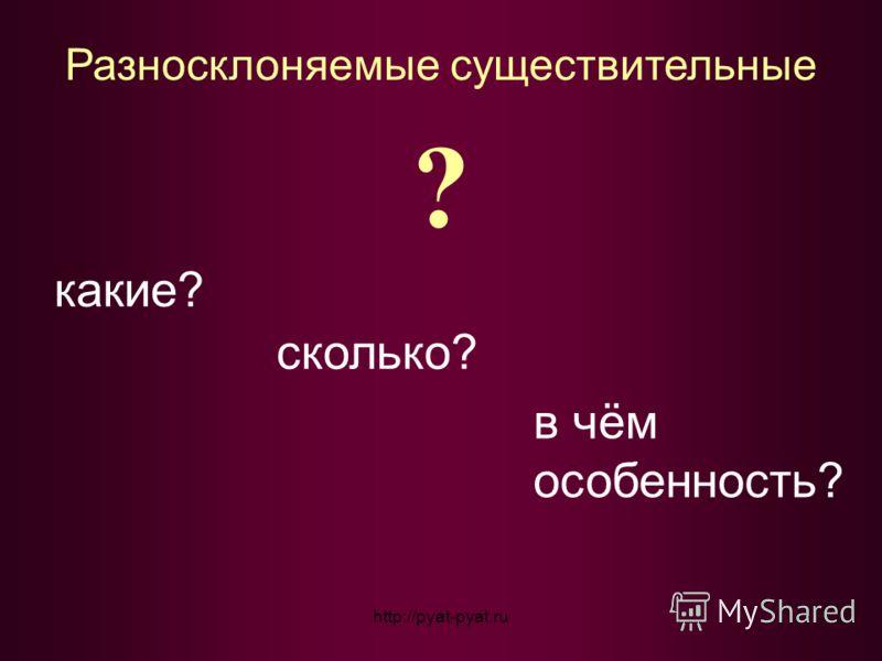 Разносклоняемые существительные ? какие? сколько? в чём особенность? http://pyat-pyat.ru