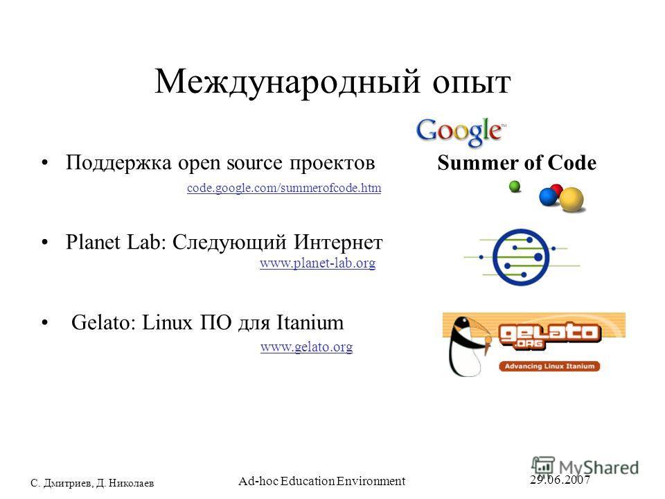 С. Дмитриев, Д. Николаев 29.06.2007 Ad-hoc Education Environment Международный опыт Поддержка open source проектов Planet Lab: Следующий Интернет Gelato: Linux ПО для Itanium Summer of Code code.google.com/summerofcode.htm www.planet-lab.org www.gela