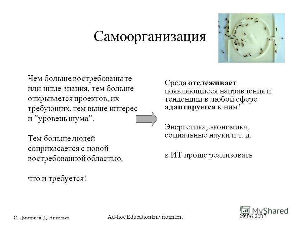 С. Дмитриев, Д. Николаев 29.06.2007 Ad-hoc Education Environment Самоорганизация Чем больше востребованы те или иные знания, тем больше открывается проектов, их требующих, тем выше интерес и уровень шума. Тем больше людей соприкасается с новой востре