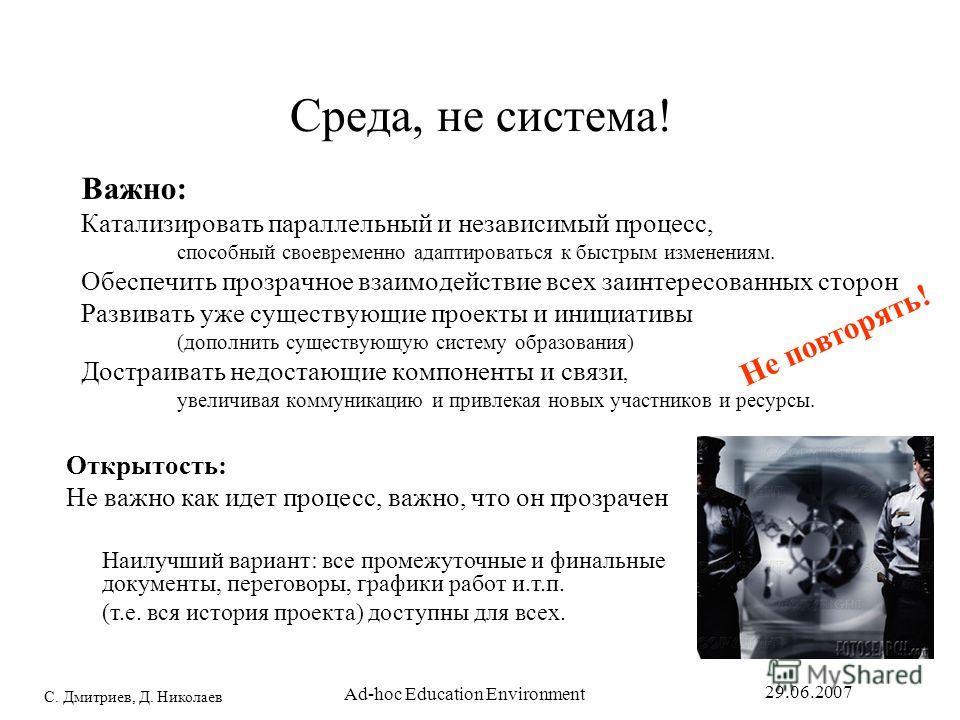 С. Дмитриев, Д. Николаев 29.06.2007 Ad-hoc Education Environment Среда, не система! Важно: Катализировать параллельный и независимый процесс, способный своевременно адаптироваться к быстрым изменениям. Обеспечить прозрачное взаимодействие всех заинте