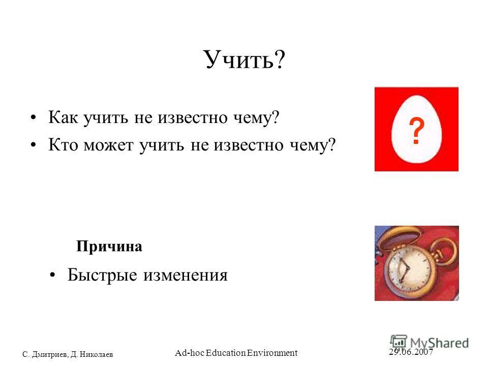 С. Дмитриев, Д. Николаев 29.06.2007 Ad-hoc Education Environment Учить? Как учить не известно чему? Кто может учить не известно чему? Причина egg (mts) Быстрые изменения ? sdfsdfsf